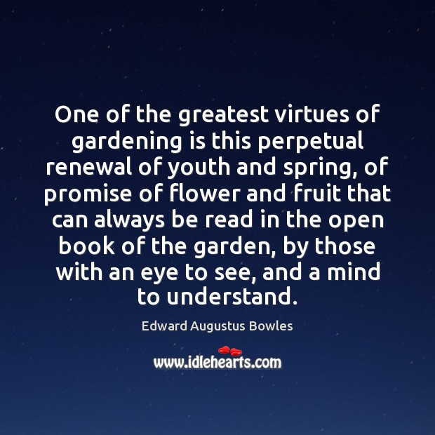 One of the greatest virtues of gardening is this perpetual renewal of Gardening Quotes Image