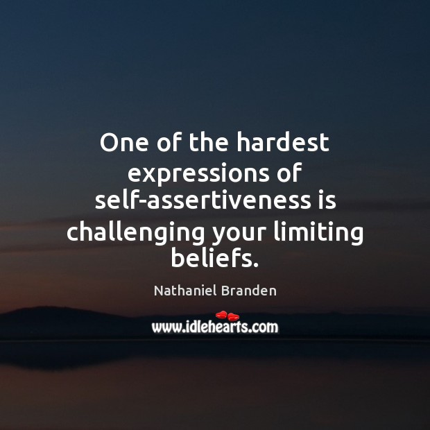 One of the hardest expressions of self-assertiveness is challenging your limiting beliefs. Nathaniel Branden Picture Quote