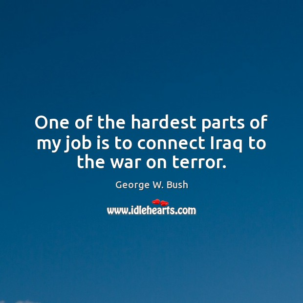 One of the hardest parts of my job is to connect Iraq to the war on terror. Image