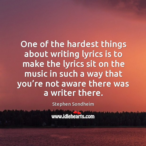 One of the hardest things about writing lyrics is to make the lyrics sit on the music Image