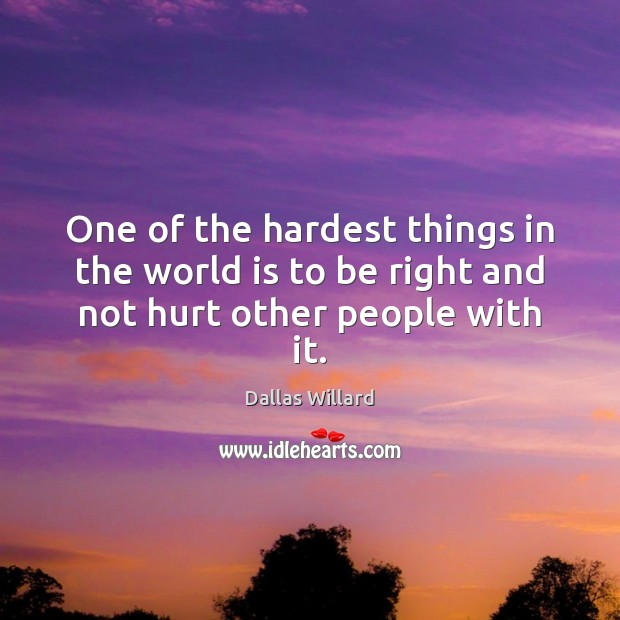 One of the hardest things in the world is to be right and not hurt other people with it. Image