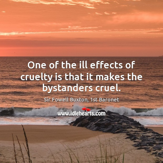 One of the ill effects of cruelty is that it makes the bystanders cruel. Image