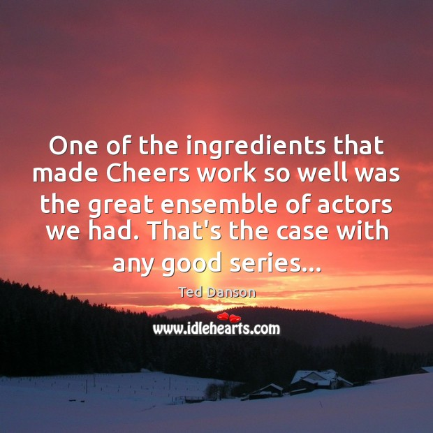 Ted Danson Picture Quote image saying: One of the ingredients that made Cheers work so well was the