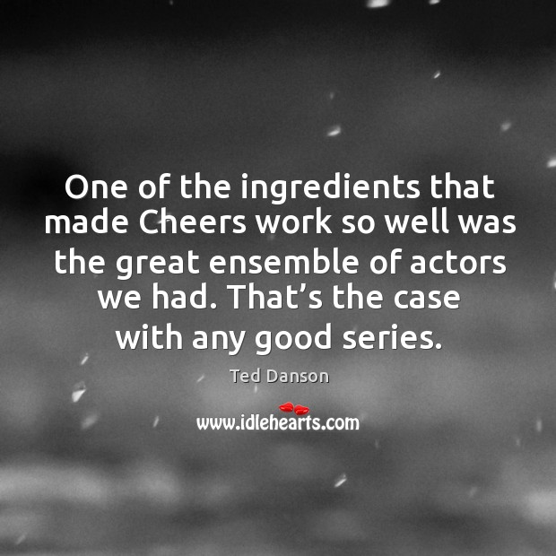 One of the ingredients that made cheers work so well was the great ensemble of actors we had. Ted Danson Picture Quote