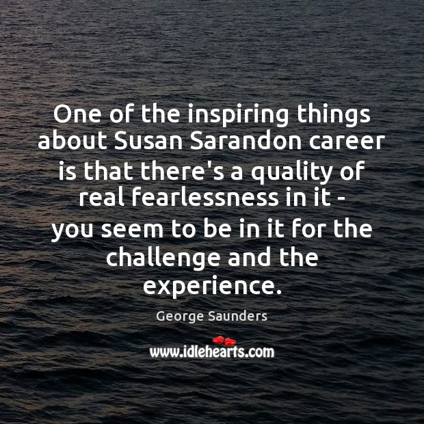 One of the inspiring things about Susan Sarandon career is that there's George Saunders Picture Quote