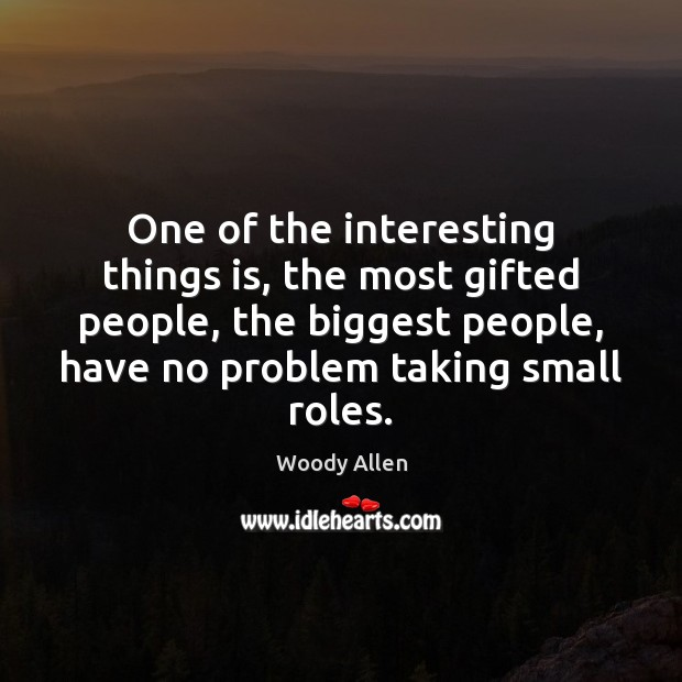 One of the interesting things is, the most gifted people, the biggest Image