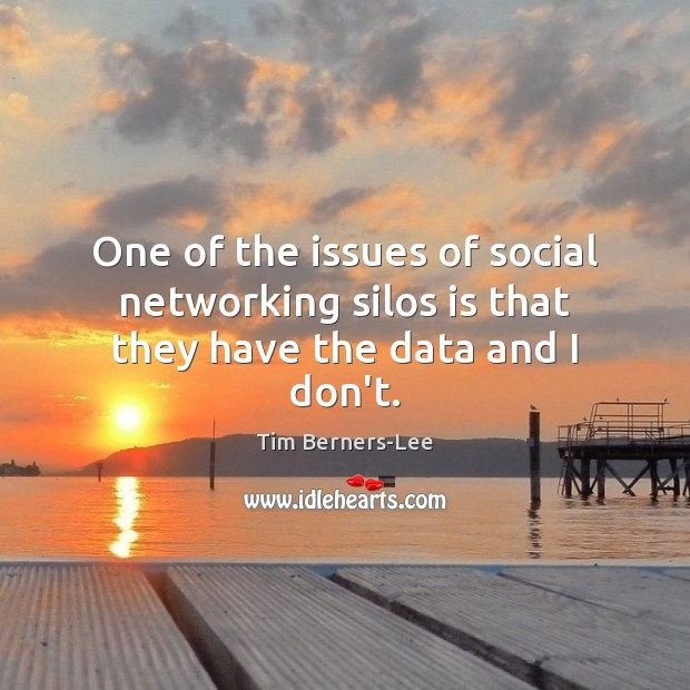 One of the issues of social networking silos is that they have the data and I don't. Tim Berners-Lee Picture Quote