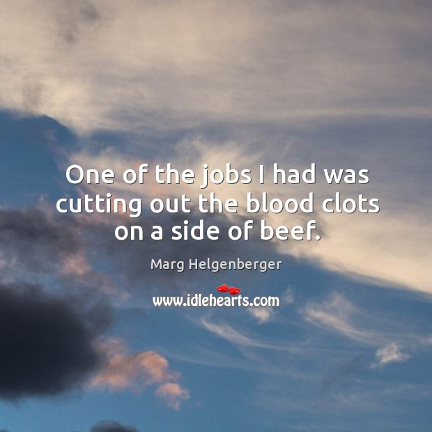 One of the jobs I had was cutting out the blood clots on a side of beef. Image