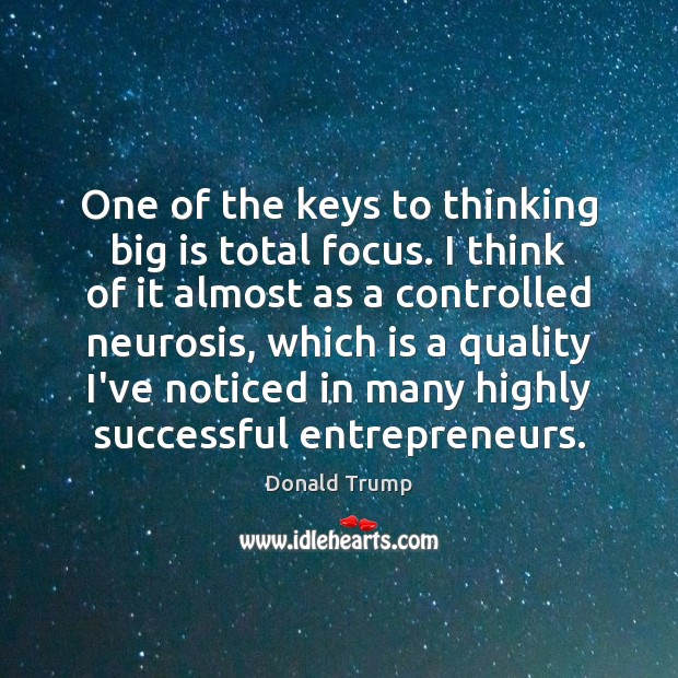 One of the keys to thinking big is total focus. I think Image