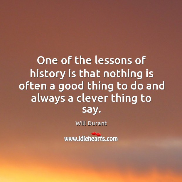 One of the lessons of history is that nothing is often a good thing to do and always a clever thing to say. Image