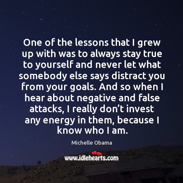 One of the lessons that I grew up with was to always stay true to yourself Image