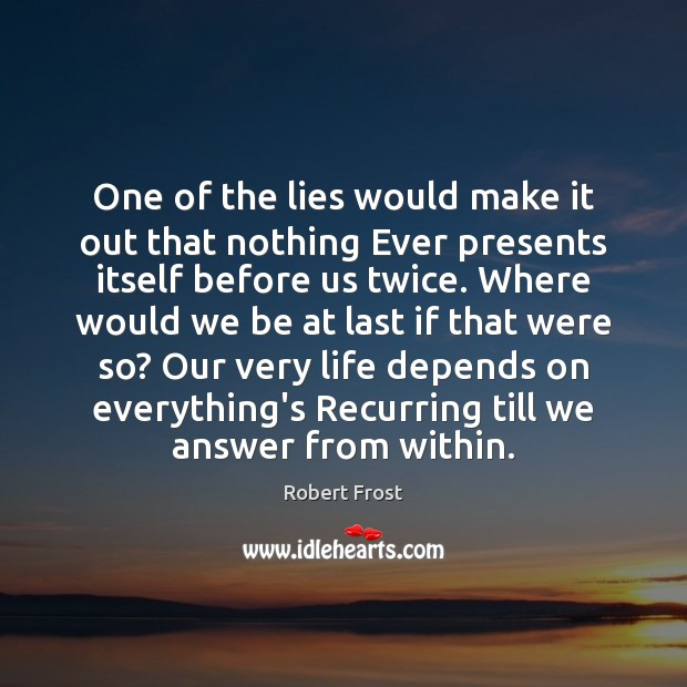 One of the lies would make it out that nothing Ever presents Robert Frost Picture Quote