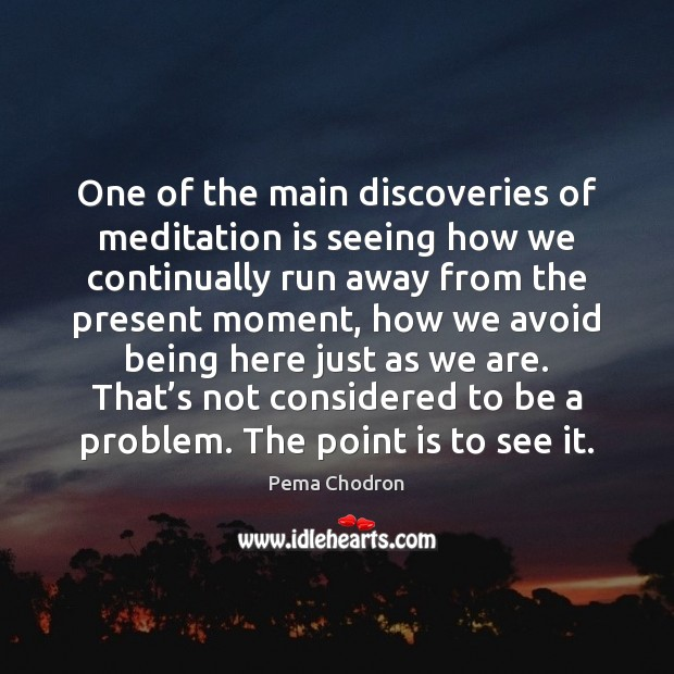 One of the main discoveries of meditation is seeing how we continually Image