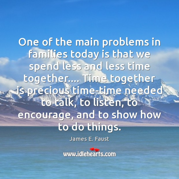 One of the main problems in families today is that we spend Time Together Quotes Image
