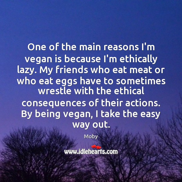 One of the main reasons I'm vegan is because I'm ethically lazy. Moby Picture Quote