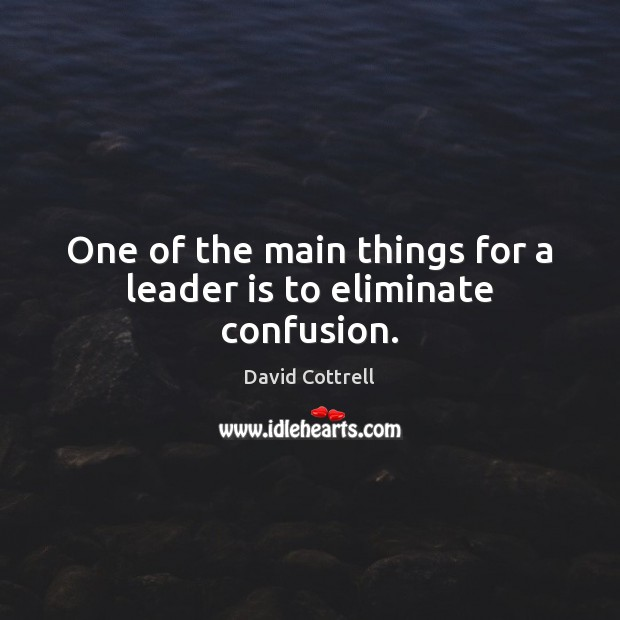 One of the main things for a leader is to eliminate confusion. David Cottrell Picture Quote