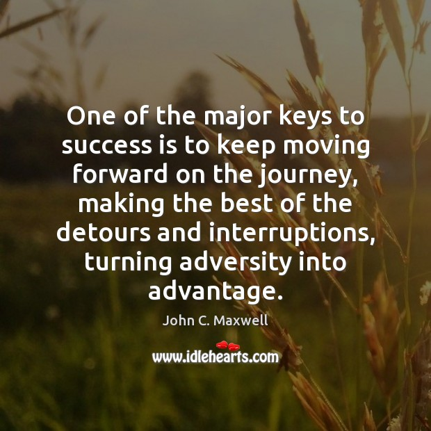 One of the major keys to success is to keep moving forward John C. Maxwell Picture Quote