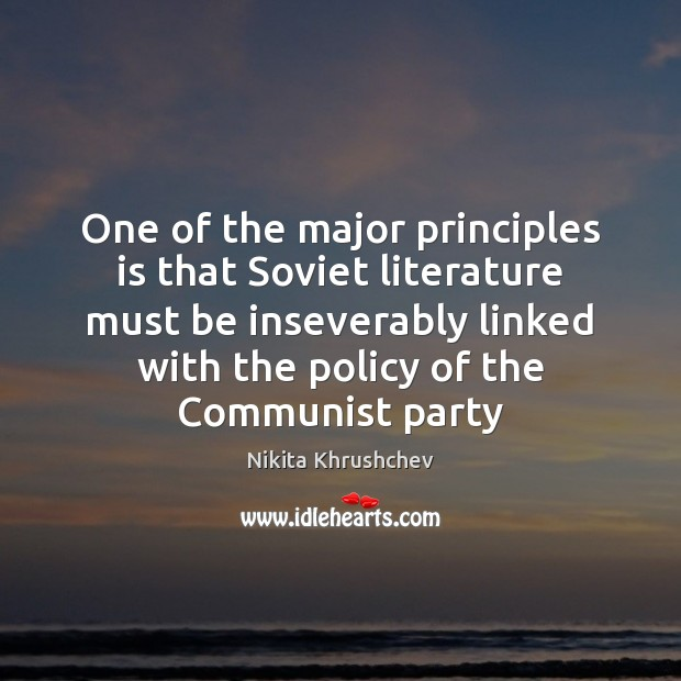 One of the major principles is that Soviet literature must be inseverably Nikita Khrushchev Picture Quote