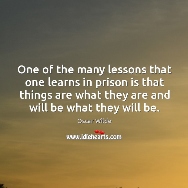Image, One of the many lessons that one learns in prison is that things are what they are and will be what they will be.
