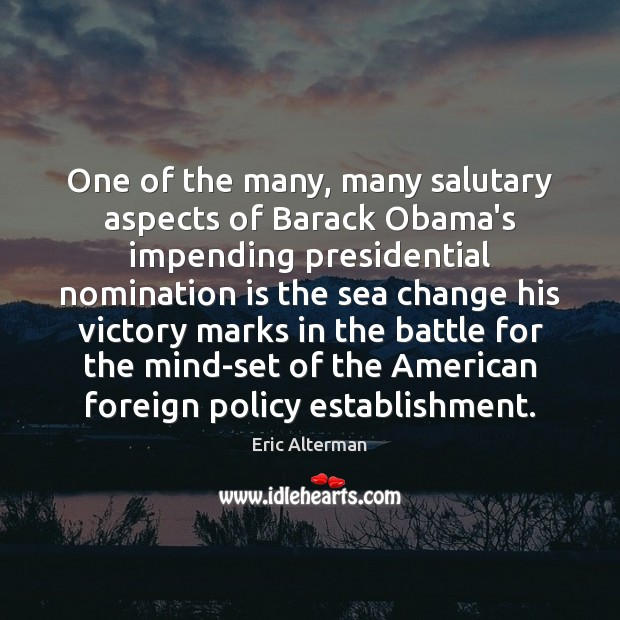 One of the many, many salutary aspects of Barack Obama's impending presidential Eric Alterman Picture Quote