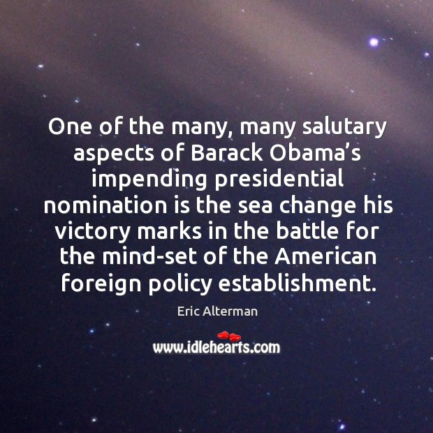 One of the many, many salutary aspects of barack obama's impending presidential nomination Eric Alterman Picture Quote