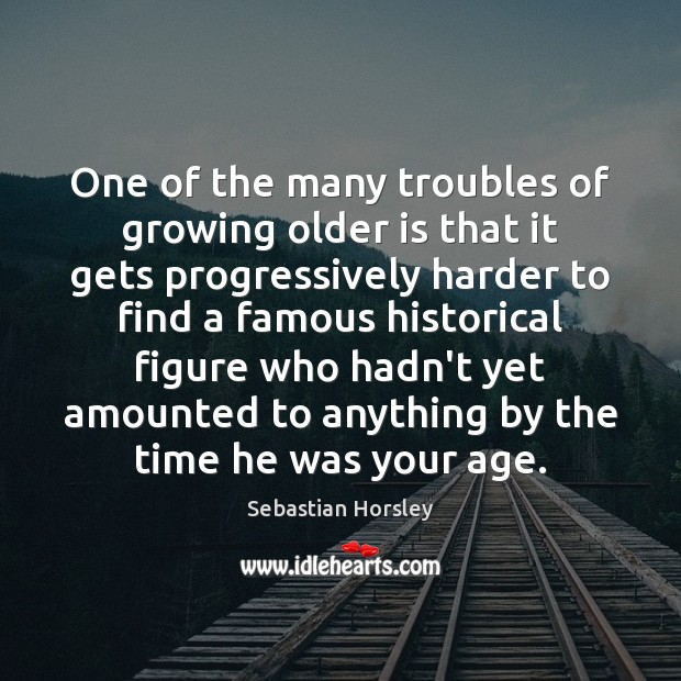 One of the many troubles of growing older is that it gets Sebastian Horsley Picture Quote