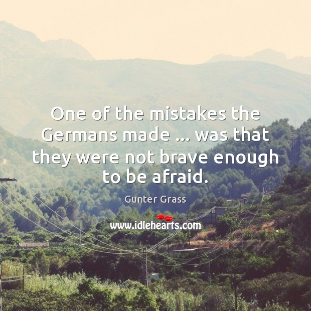 One of the mistakes the Germans made … was that they were not brave enough to be afraid. Gunter Grass Picture Quote