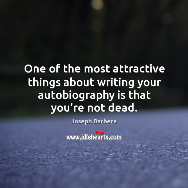One of the most attractive things about writing your autobiography is that you're not dead. Joseph Barbera Picture Quote