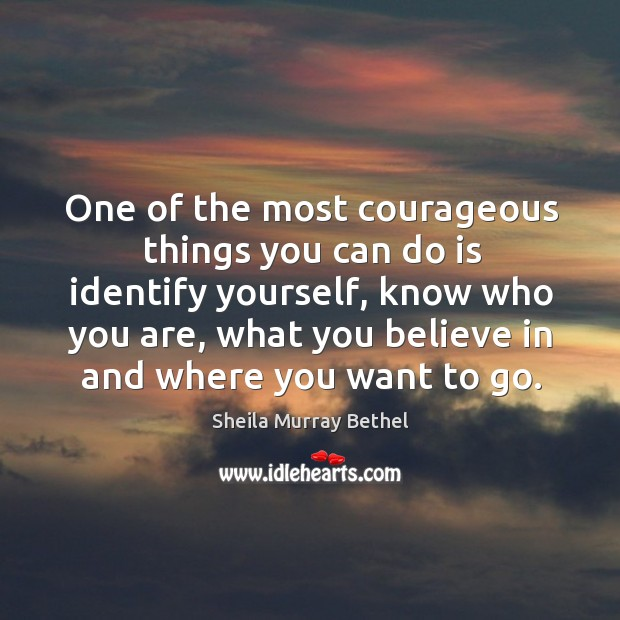 One of the most courageous things you can do is identify yourself, know who you are Image