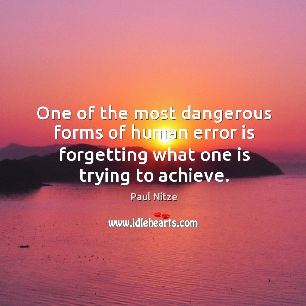 One of the most dangerous forms of human error is forgetting what one is trying to achieve. Image