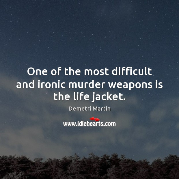 One of the most difficult and ironic murder weapons is the life jacket. Demetri Martin Picture Quote