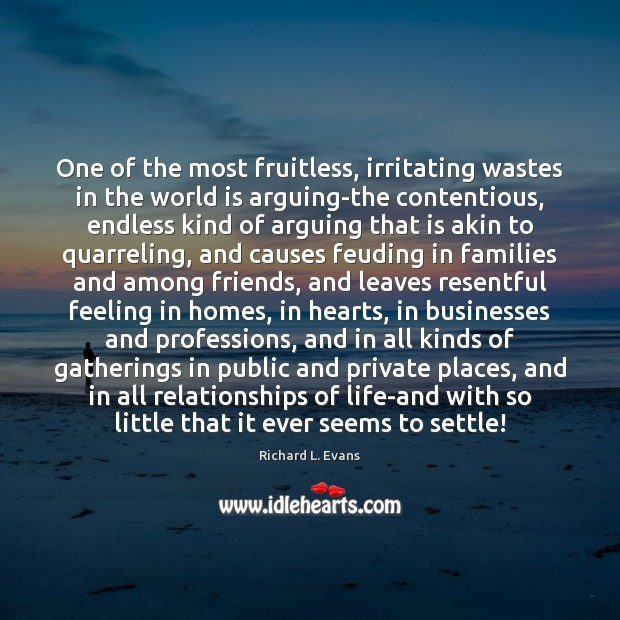 One of the most fruitless, irritating wastes in the world is arguing-the Richard L. Evans Picture Quote