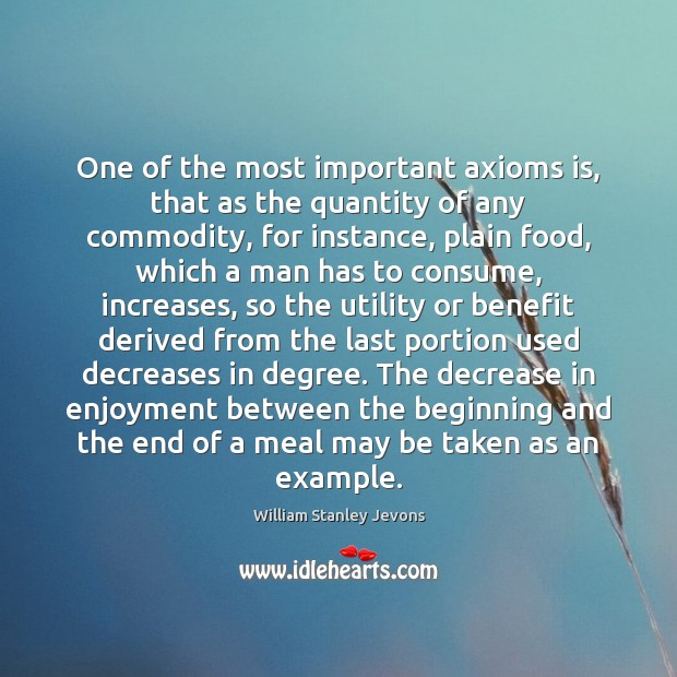 One of the most important axioms is, that as the quantity of William Stanley Jevons Picture Quote