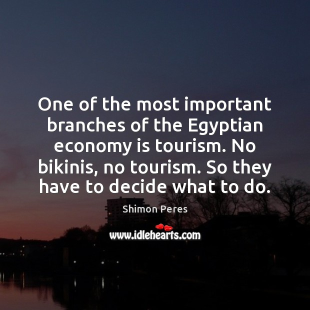 One of the most important branches of the Egyptian economy is tourism. Shimon Peres Picture Quote