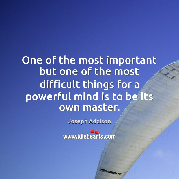 One of the most important but one of the most difficult things Joseph Addison Picture Quote