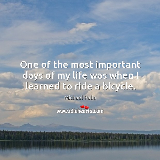 One of the most important days of my life was when I learned to ride a bicycle. Michael Palin Picture Quote