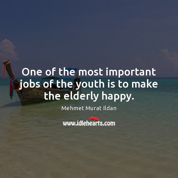 One of the most important jobs of the youth is to make the elderly happy. Mehmet Murat Ildan Picture Quote