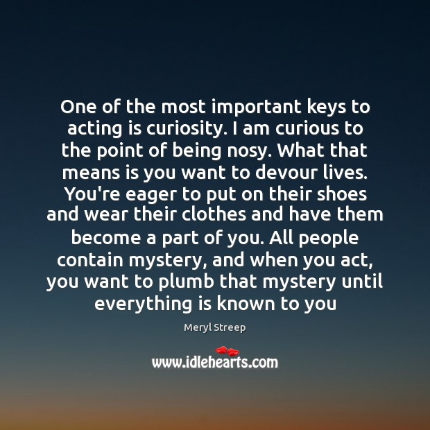 One of the most important keys to acting is curiosity. I am Meryl Streep Picture Quote