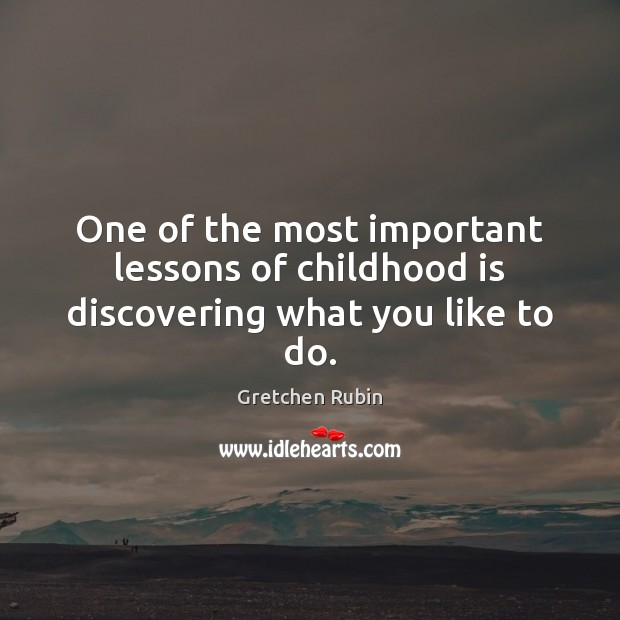 One of the most important lessons of childhood is discovering what you like to do. Childhood Quotes Image