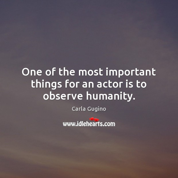 One of the most important things for an actor is to observe humanity. Carla Gugino Picture Quote