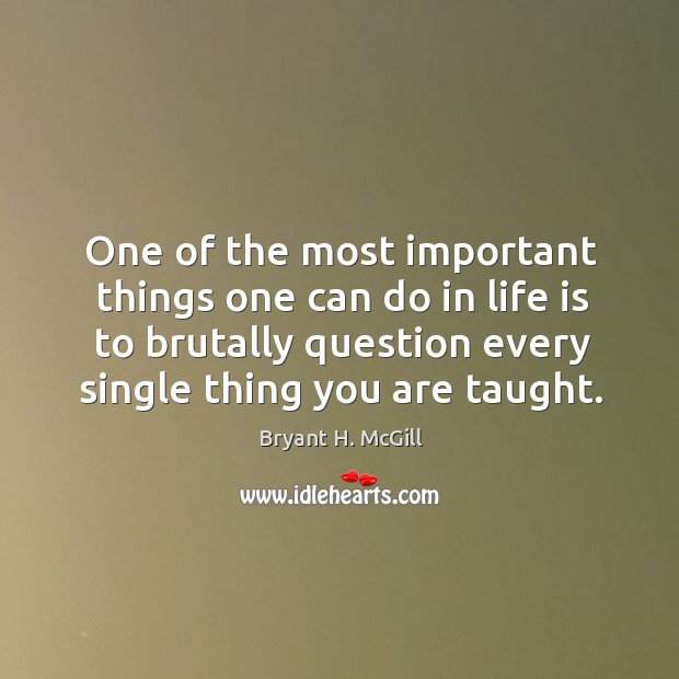 One of the most important things one can do in life is to brutally question every single thing you are taught. Image