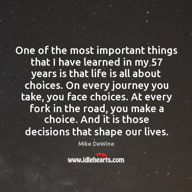 One of the most important things that I have learned in my 57 years is that life is all about choices. Image