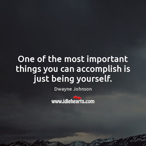 One of the most important things you can accomplish is just being yourself. Dwayne Johnson Picture Quote