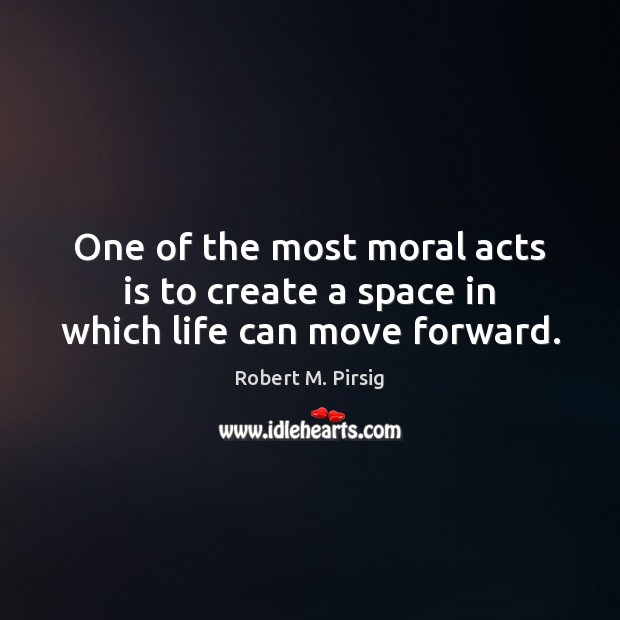 One of the most moral acts is to create a space in which life can move forward. Robert M. Pirsig Picture Quote