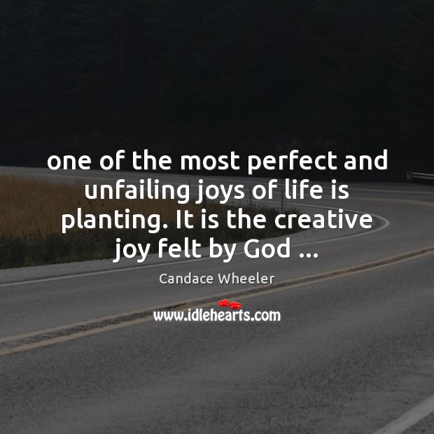 Image, One of the most perfect and unfailing joys of life is planting.