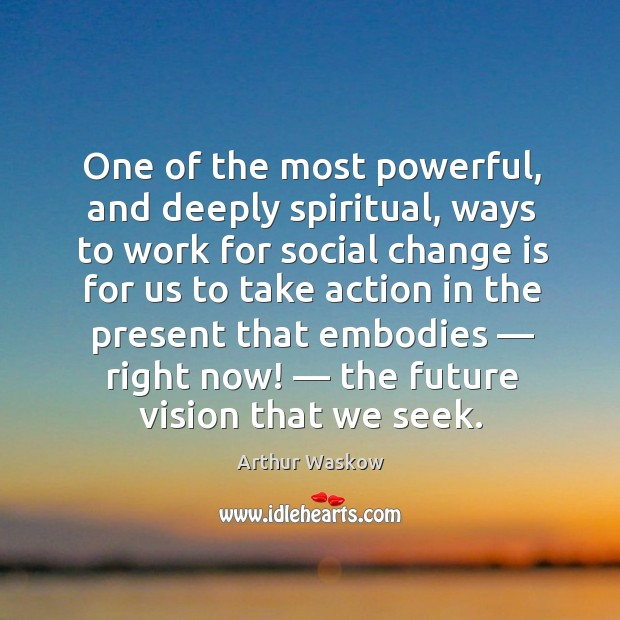 Image, One of the most powerful, and deeply spiritual, ways to work for social change is for