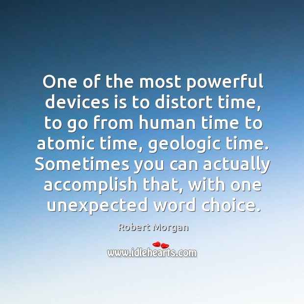 One of the most powerful devices is to distort time, to go from human time to atomic time, geologic time. Robert Morgan Picture Quote