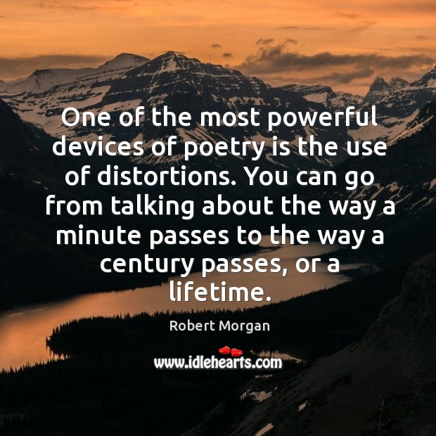 One of the most powerful devices of poetry is the use of distortions. You can go from talking about Robert Morgan Picture Quote