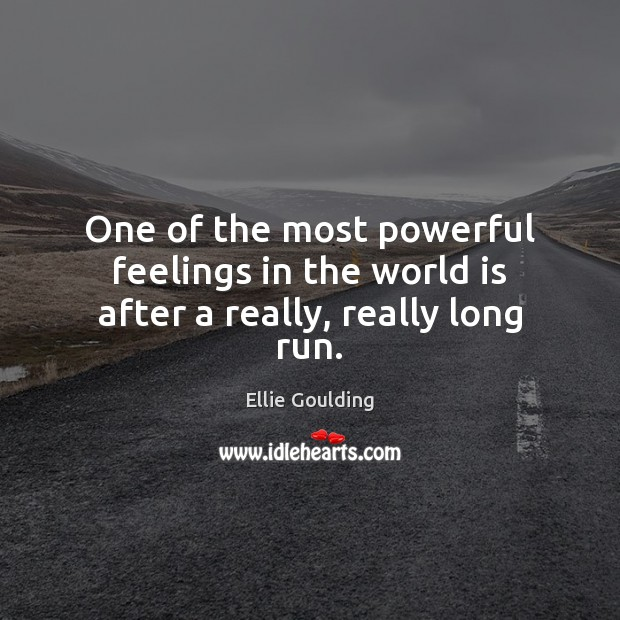 One of the most powerful feelings in the world is after a really, really long run. Ellie Goulding Picture Quote
