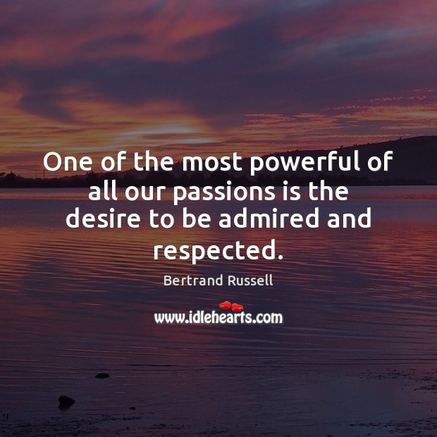 One of the most powerful of all our passions is the desire to be admired and respected. Bertrand Russell Picture Quote